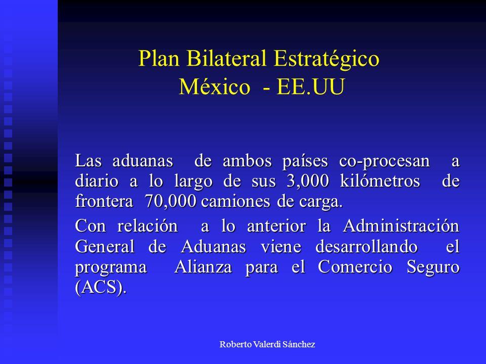 Roberto Valerdi Sánchez Plan Bilateral Estratégico México - EE.UU Las aduanas de ambos países co-procesan a diario a lo largo de sus 3,000 kilómetros