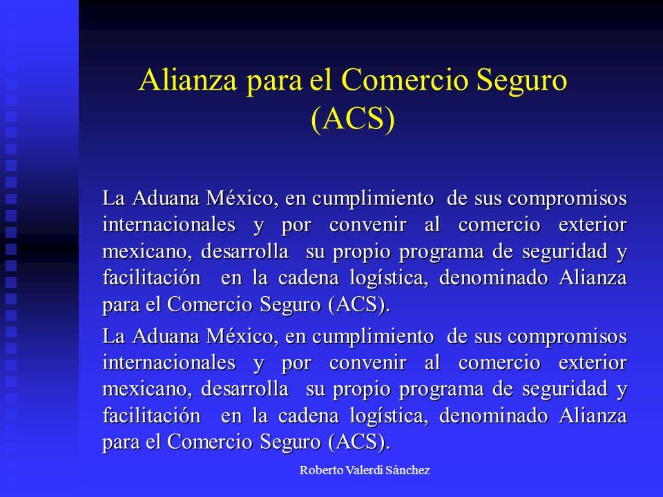 Roberto Valerdi Sánchez Alianza para el Comercio Seguro (ACS) La Aduana México, en cumplimiento de sus compromisos internacionales y por convenir al c