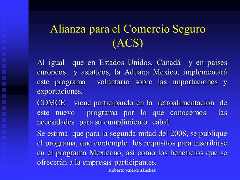 Roberto Valerdi Sánchez Alianza para el Comercio Seguro (ACS) Al igual que en Estados Unidos, Canadá y en países europeos y asiáticos, la Aduana Méxic