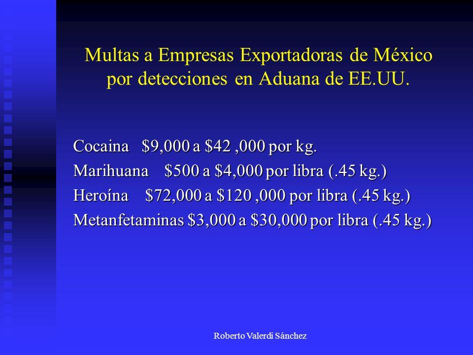 Roberto Valerdi Sánchez Multas a Empresas Exportadoras de México por detecciones en Aduana de EE.UU. Cocaina $9,000 a $42,000 por kg. Marihuana $500 a