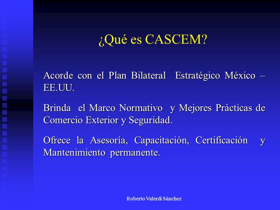 Roberto Valerdi Sánchez ¿Qué es CASCEM? Acorde con el Plan Bilateral Estratégico México – EE.UU. Brinda el Marco Normativo y Mejores Prácticas de Come