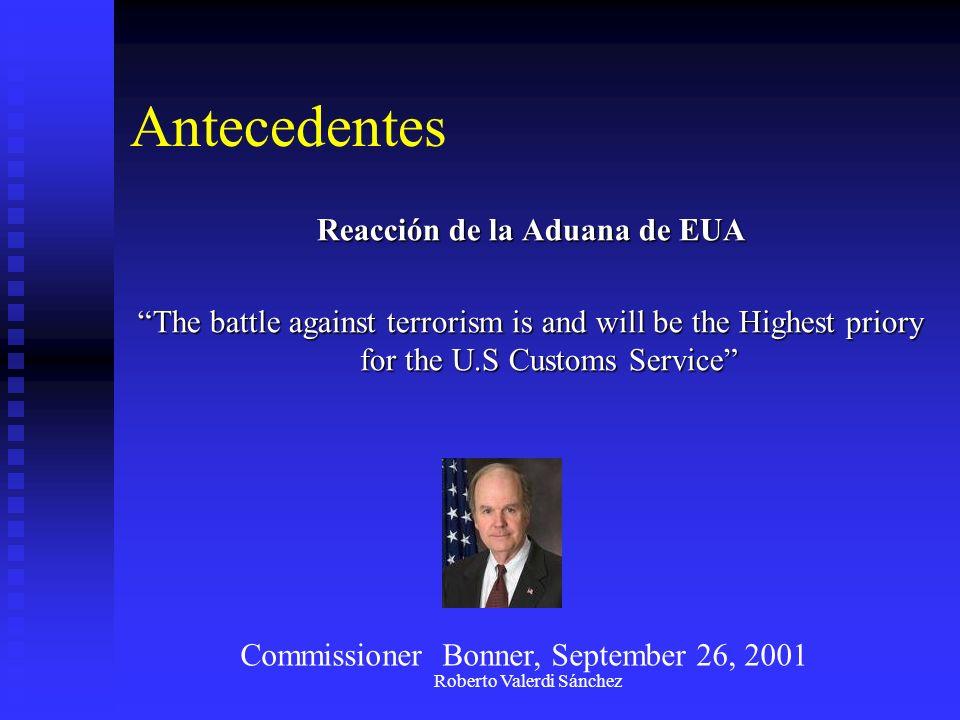 Roberto Valerdi Sánchez Antecedentes Reacción de la Aduana de EUA The battle against terrorism is and will be the Highest priory for the U.S Customs S