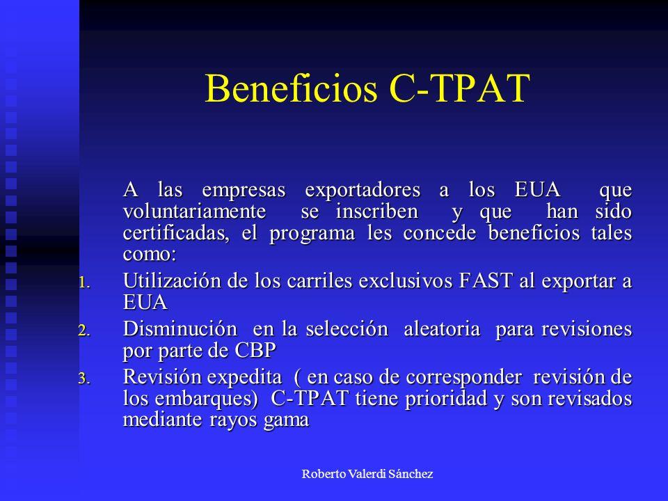 Roberto Valerdi Sánchez Beneficios C-TPAT A las empresas exportadores a los EUA que voluntariamente se inscriben y que han sido certificadas, el progr