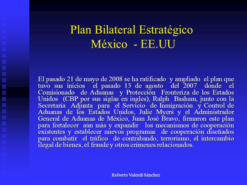 Roberto Valerdi Sánchez Plan Bilateral Estratégico México - EE.UU El pasado 21 de mayo de 2008 se ha ratificado y ampliado el plan que tuvo sus inicio