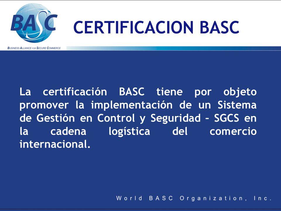 CERTIFICACION BASC La certificación BASC tiene por objeto promover la implementación de un Sistema de Gestión en Control y Seguridad – SGCS en la cade
