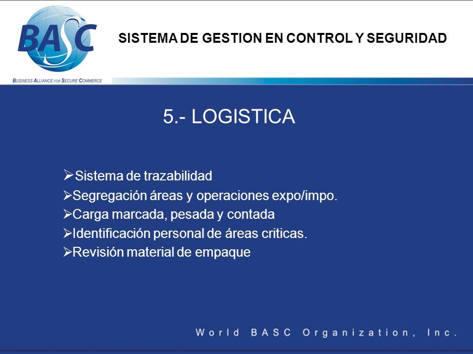 5.- LOGISTICA Sistema de trazabilidad Segregación áreas y operaciones expo/impo. Carga marcada, pesada y contada Identificación personal de áreas crit
