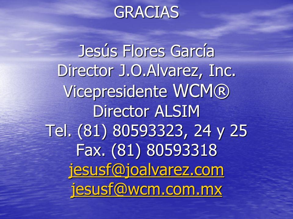 GRACIAS Jesús Flores García Director J.O.Alvarez, Inc. Vicepresidente WCM® Director ALSIM Tel. (81) 80593323, 24 y 25 Fax. (81) 80593318 jesusf@joalva