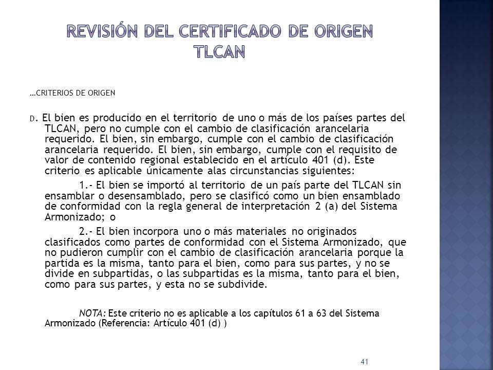 …CRITERIOS DE ORIGEN D. El bien es producido en el territorio de uno o más de los países partes del TLCAN, pero no cumple con el cambio de clasificaci