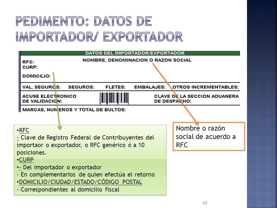 17 RFC - Clave de Registro Federal de Contribuyentes del importaor o exportador, o RFC genérico ó a 10 posiciones. CURP - Del importador o exportador