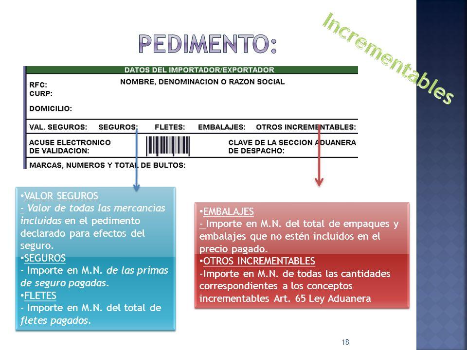 18 VALOR SEGUROS - Valor de todas las mercancías incluidas en el pedimento declarado para efectos del seguro. SEGUROS - Importe en M.N. de las primas
