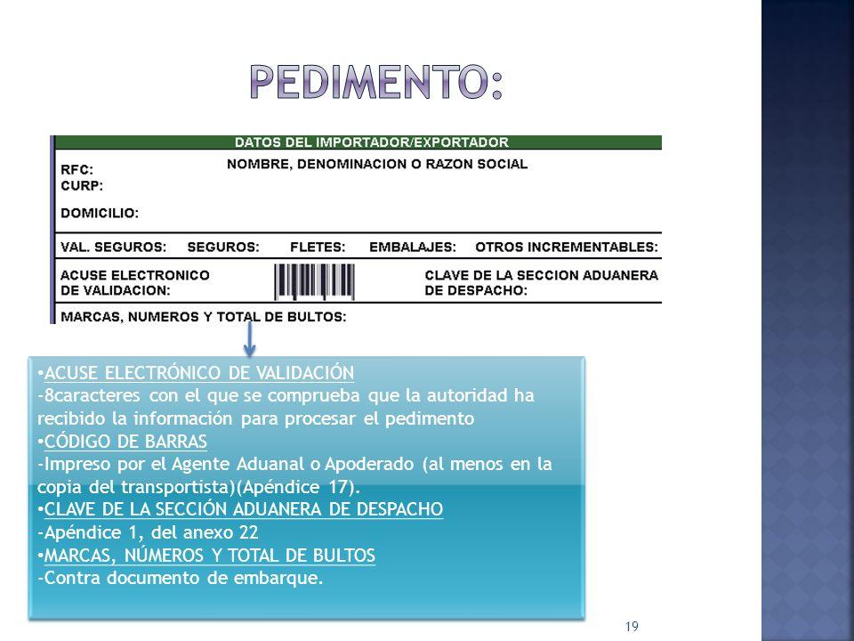 19 ACUSE ELECTRÓNICO DE VALIDACIÓN -8caracteres con el que se comprueba que la autoridad ha recibido la información para procesar el pedimento CÓDIGO