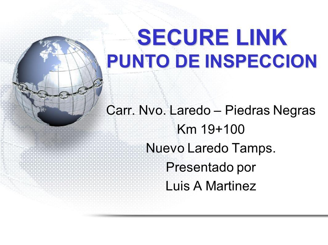 SECURE LINK PUNTO DE INSPECCION Carr. Nvo. Laredo – Piedras Negras Km 19+100 Nuevo Laredo Tamps. Presentado por Luis A Martinez