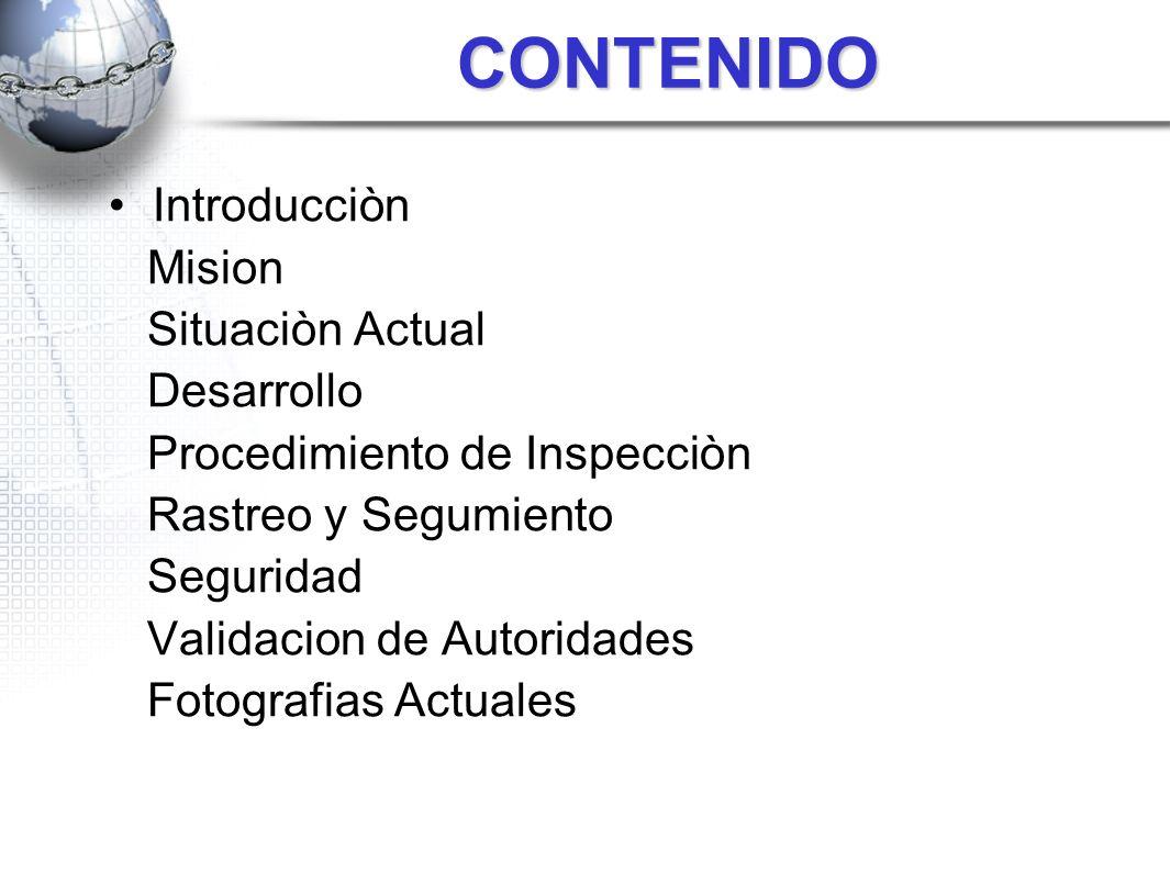 CONTENIDO Introducciòn Mision Situaciòn Actual Desarrollo Procedimiento de Inspecciòn Rastreo y Segumiento Seguridad Validacion de Autoridades Fotogra
