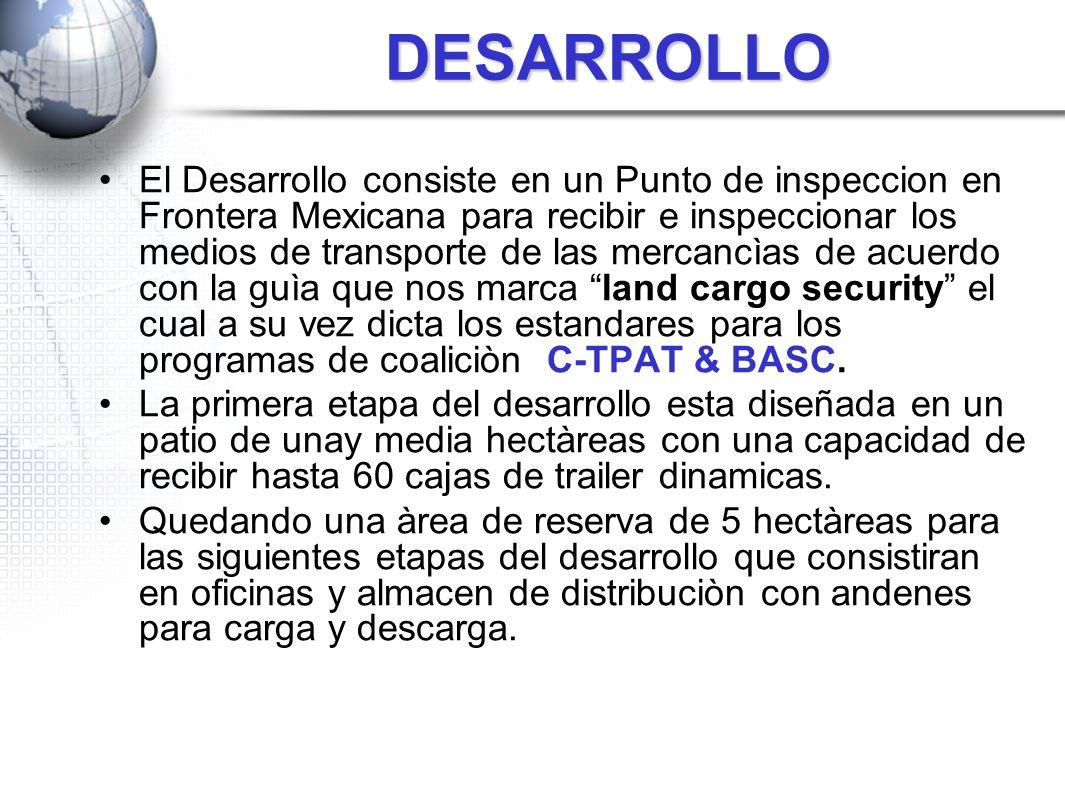 DESARROLLO El Desarrollo consiste en un Punto de inspeccion en Frontera Mexicana para recibir e inspeccionar los medios de transporte de las mercancìa
