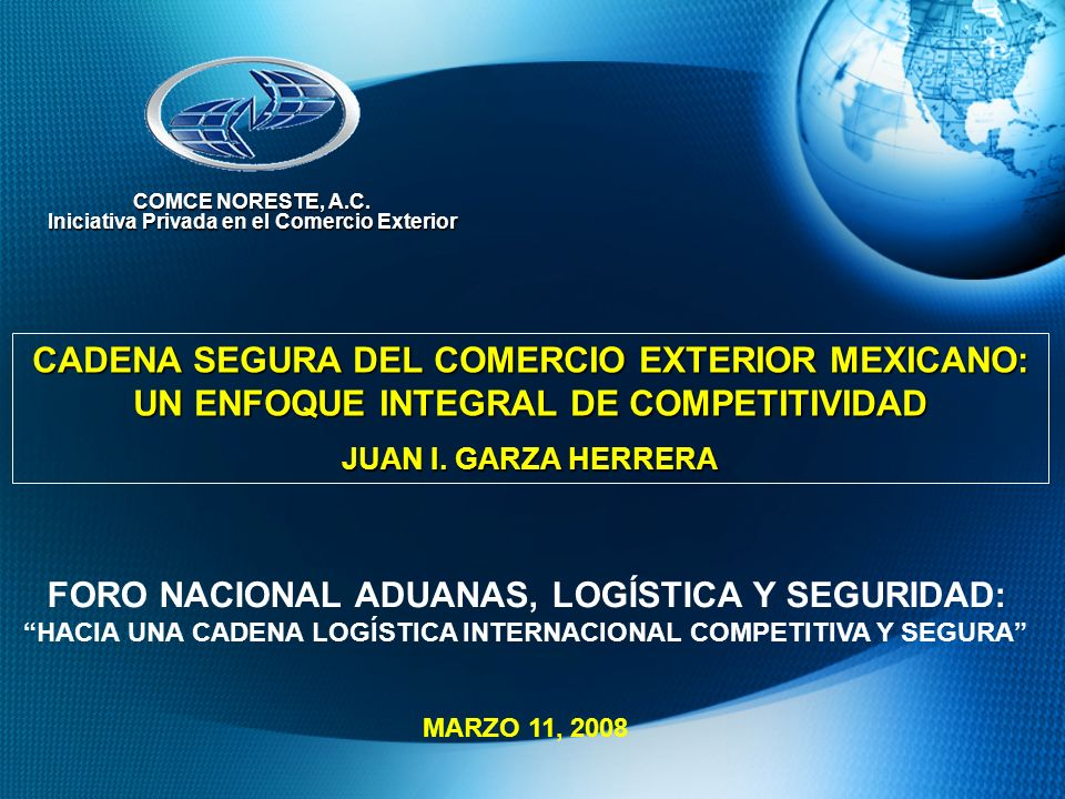 CADENA SEGURA DEL COMERCIO EXTERIOR MEXICANO: UN ENFOQUE INTEGRAL DE COMPETITIVIDAD JUAN I. GARZA HERRERA COMCE NORESTE, A.C. Iniciativa Privada en el