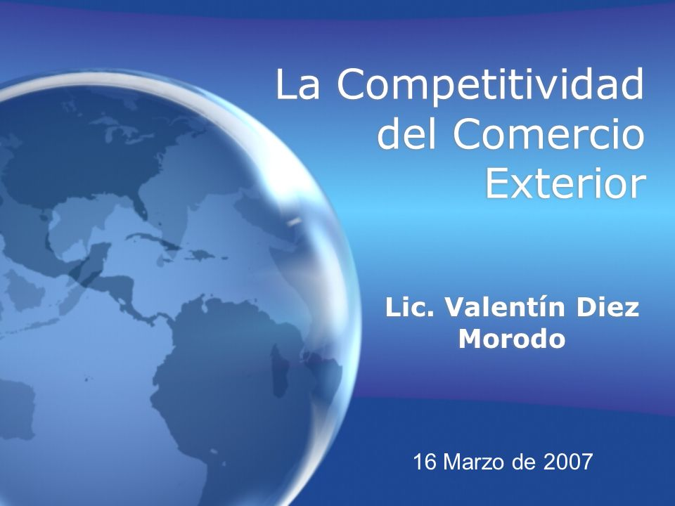 La Competitividad del Comercio Exterior Lic. Valentín Diez Morodo 16 Marzo de 2007