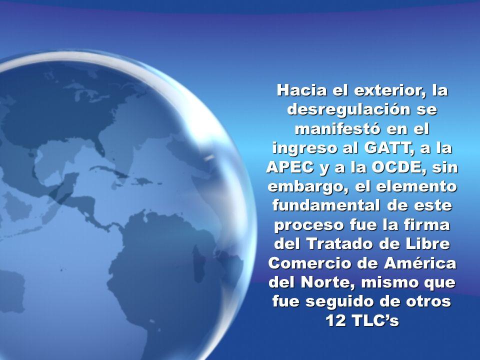 Hacia el exterior, la desregulación se manifestó en el ingreso al GATT, a la APEC y a la OCDE, sin embargo, el elemento fundamental de este proceso fu