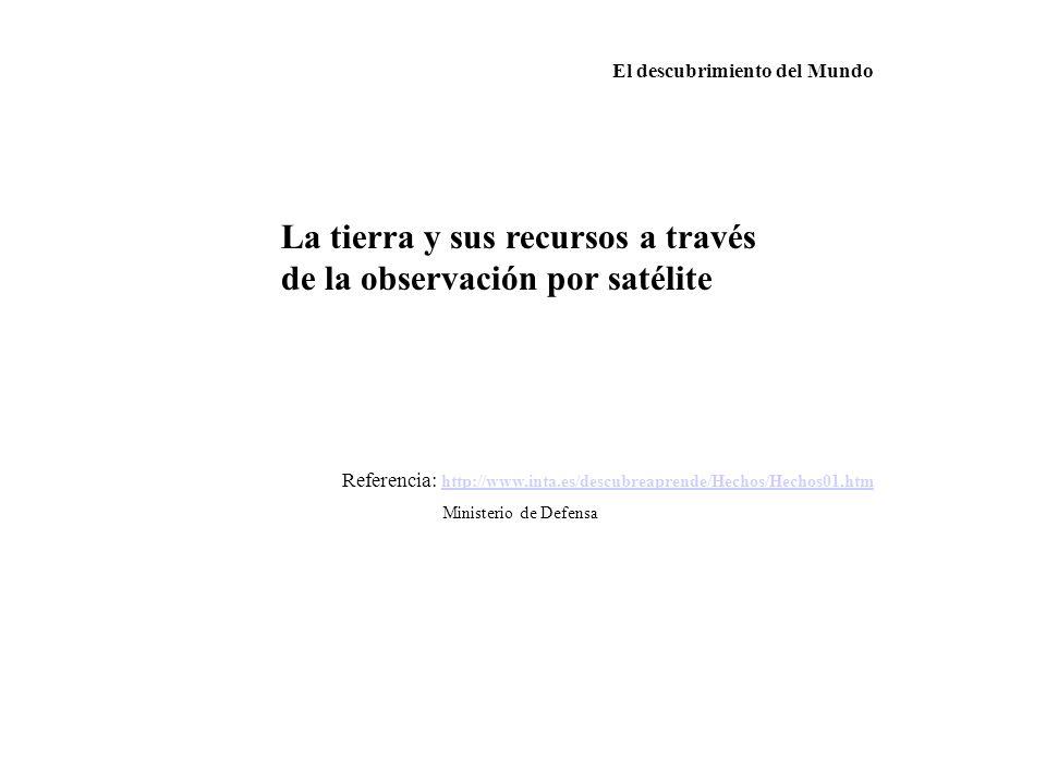 El descubrimiento del Mundo La tierra y sus recursos a través de la observación por satélite Referencia: http://www.inta.es/descubreaprende/Hechos/Hec