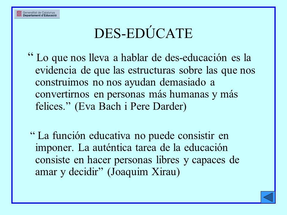 DES-EDÚCATE Lo que nos lleva a hablar de des-educación es la evidencia de que las estructuras sobre las que nos construimos no nos ayudan demasiado a convertirnos en personas más humanas y más felices.