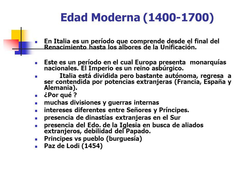 Edad Moderna (1400-1700) En Italia es un período que comprende desde el final del Renacimiento hasta los albores de la Unificación. Este es un período