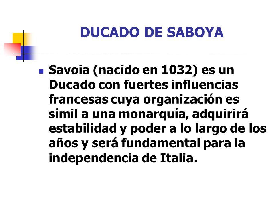DUCADO DE SABOYA Savoia (nacido en 1032) es un Ducado con fuertes influencias francesas cuya organización es símil a una monarquía, adquirirá estabili