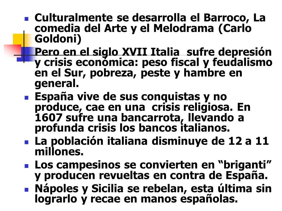 Culturalmente se desarrolla el Barroco, La comedia del Arte y el Melodrama (Carlo Goldoni) Pero en el siglo XVII Italia sufre depresión y crisis econó