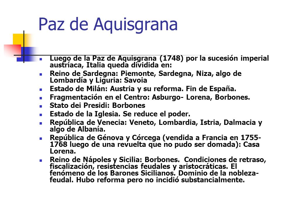 Paz de Aquisgrana Luego de la Paz de Aquisgrana (1748) por la sucesión imperial austríaca, Italia queda dividida en: Reino de Sardegna: Piemonte, Sard