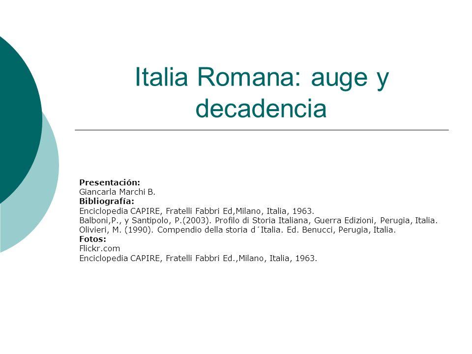 Italia Romana: auge y decadencia Presentación: Giancarla Marchi B. Bibliografía: Enciclopedia CAPIRE, Fratelli Fabbri Ed,Milano, Italia, 1963. Balboni