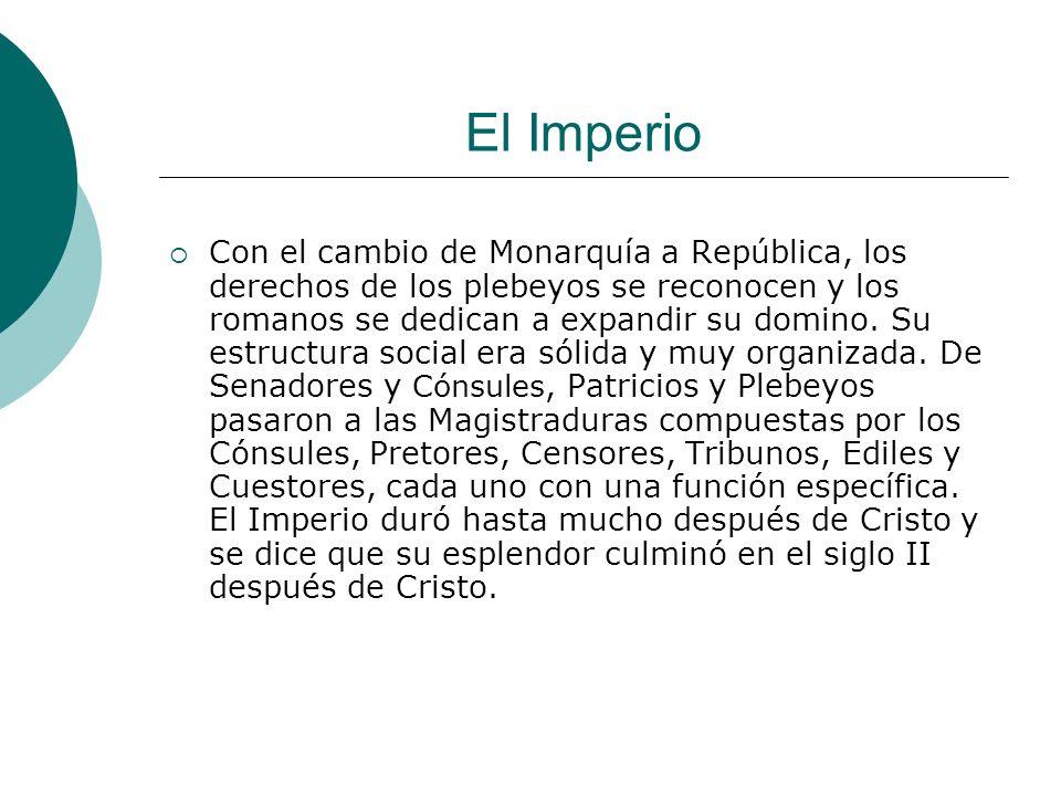 El Imperio Con el cambio de Monarquía a República, los derechos de los plebeyos se reconocen y los romanos se dedican a expandir su domino. Su estruct