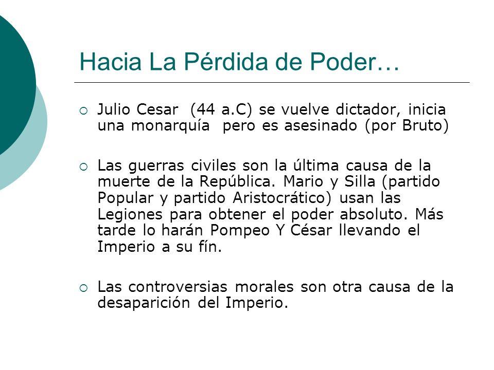 Hacia La Pérdida de Poder… Julio Cesar (44 a.C) se vuelve dictador, inicia una monarquía pero es asesinado (por Bruto) Las guerras civiles son la última causa de la muerte de la República.