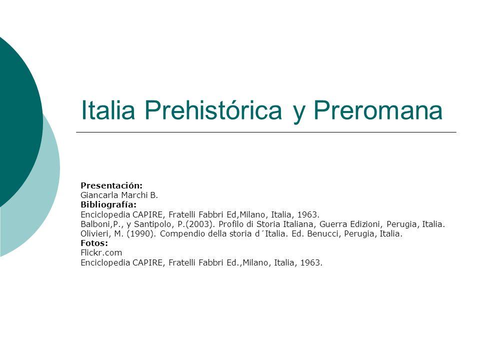 Italia Prehistórica y Preromana Presentación: Giancarla Marchi B. Bibliografía: Enciclopedia CAPIRE, Fratelli Fabbri Ed,Milano, Italia, 1963. Balboni,