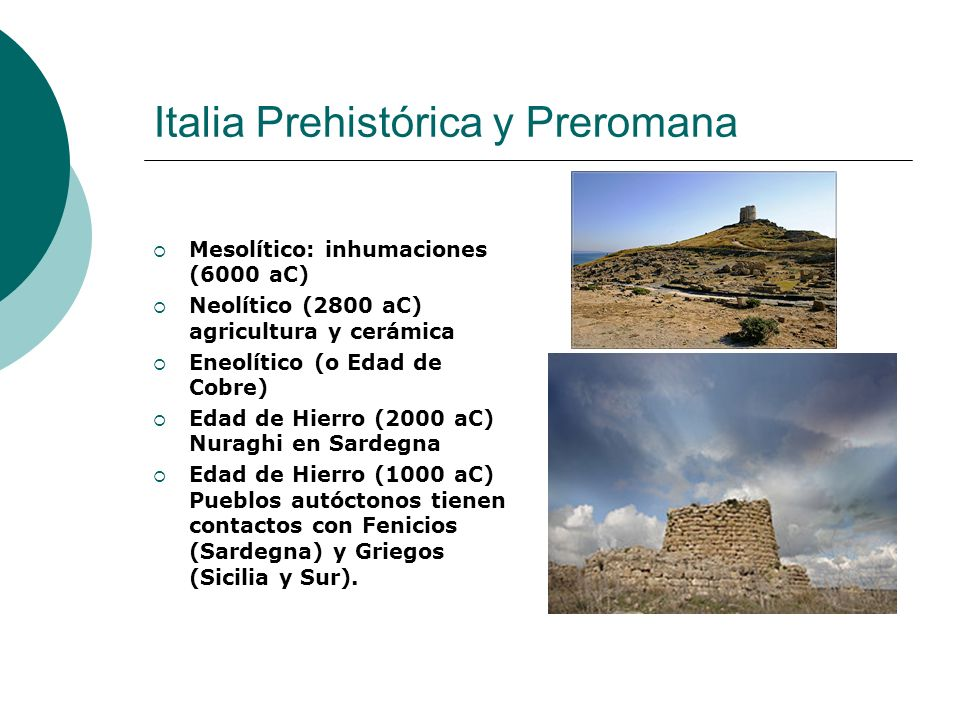Italia Prehistórica y Preromana Mesolítico: inhumaciones (6000 aC) Neolítico (2800 aC) agricultura y cerámica Eneolítico (o Edad de Cobre) Edad de Hie