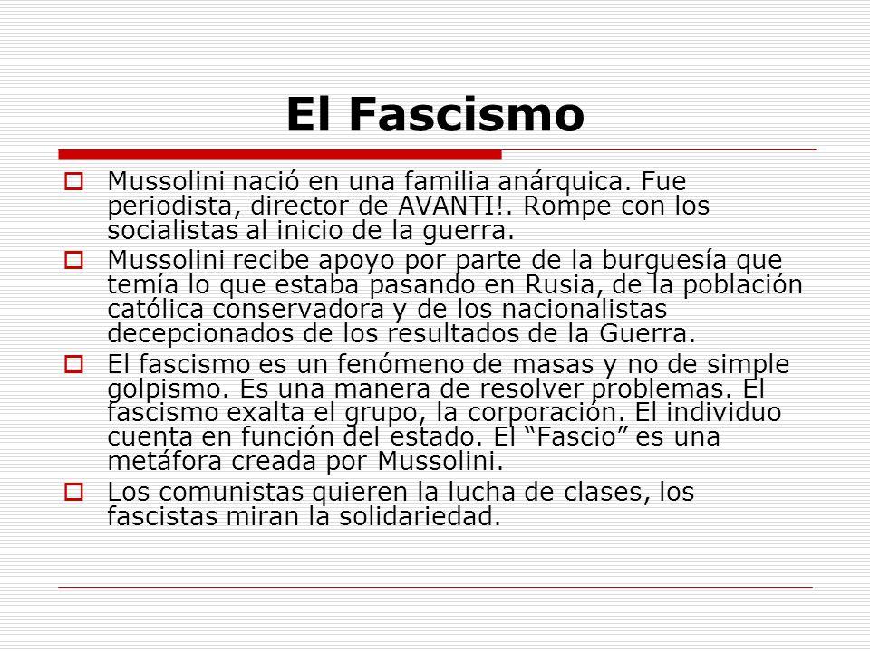 El Fascismo Mussolini nació en una familia anárquica. Fue periodista, director de AVANTI!. Rompe con los socialistas al inicio de la guerra. Mussolini