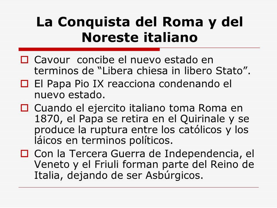 La Conquista del Roma y del Noreste italiano Cavour concibe el nuevo estado en terminos de Libera chiesa in libero Stato. El Papa Pio IX reacciona con