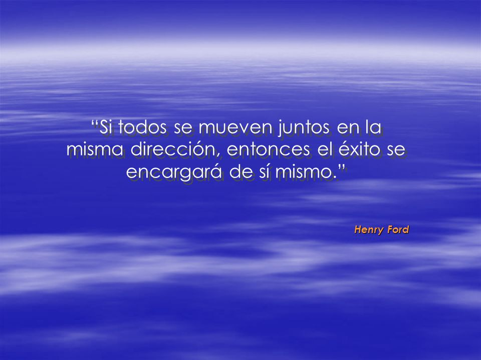 Si todos se mueven juntos en la misma dirección, entonces el éxito se encargará de sí mismo. Henry Ford