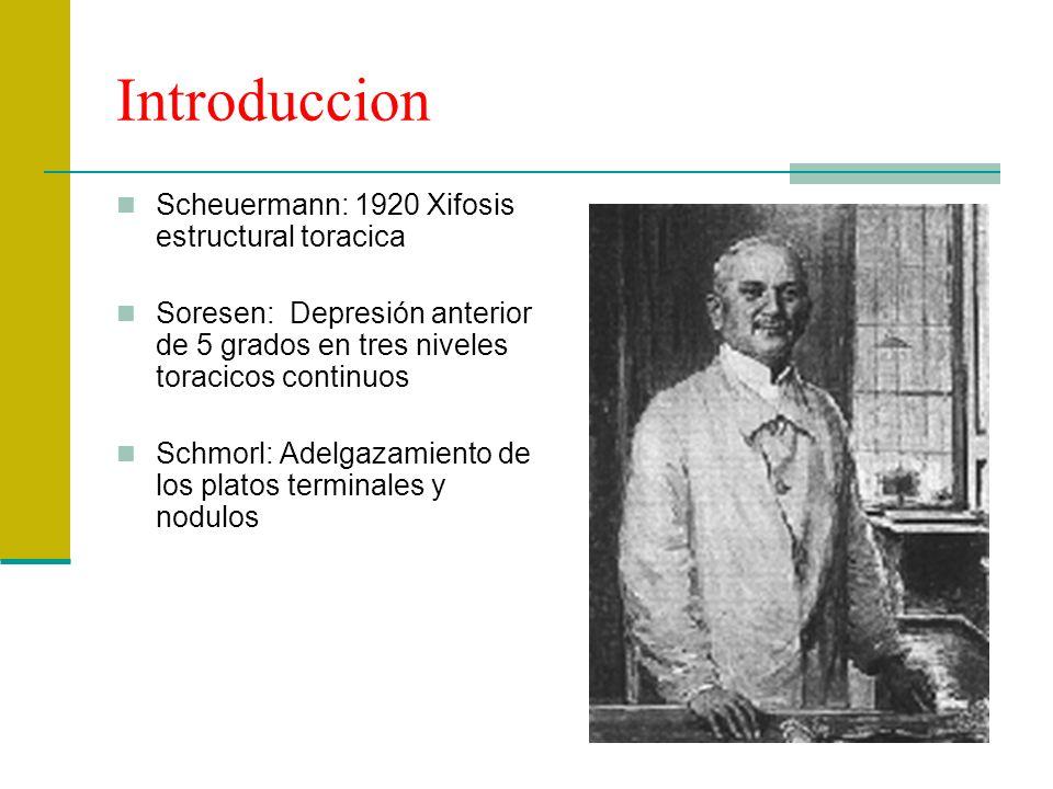 Introduccion Scheuermann: 1920 Xifosis estructural toracica Soresen: Depresión anterior de 5 grados en tres niveles toracicos continuos Schmorl: Adelg