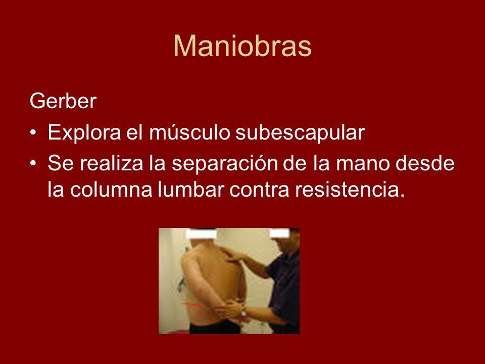 Maniobras Gerber Explora el músculo subescapular Se realiza la separación de la mano desde la columna lumbar contra resistencia.