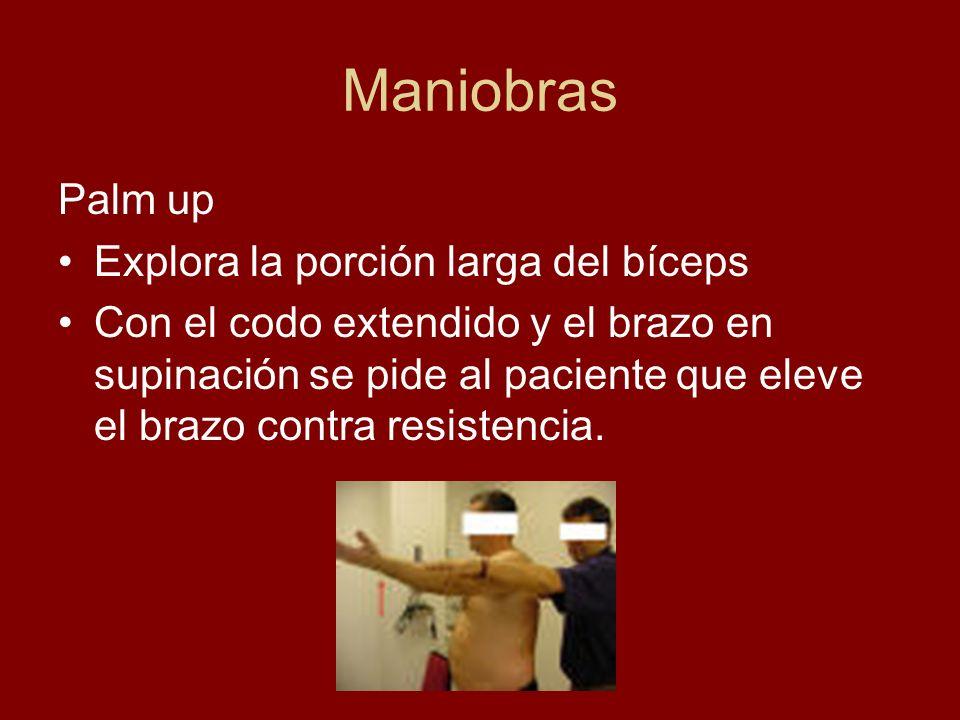 Maniobras Palm up Explora la porción larga del bíceps Con el codo extendido y el brazo en supinación se pide al paciente que eleve el brazo contra res