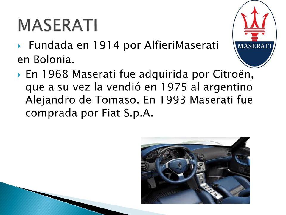 Fundada en 1914 por AlfieriMaserati en Bolonia. En 1968 Maserati fue adquirida por Citroën, que a su vez la vendió en 1975 al argentino Alejandro de T