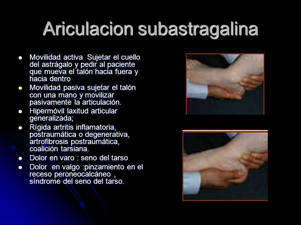 Ariculacion subastragalina Movilidad activa Sujetar el cuello del astrágalo y pedir al paciente que mueva el talón hacia fuera y hacia dentro Movilida