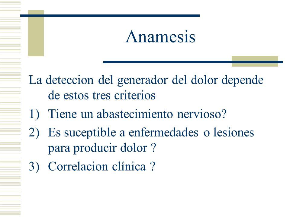 Anamesis La deteccion del generador del dolor depende de estos tres criterios 1)Tiene un abastecimiento nervioso? 2)Es suceptible a enfermedades o les