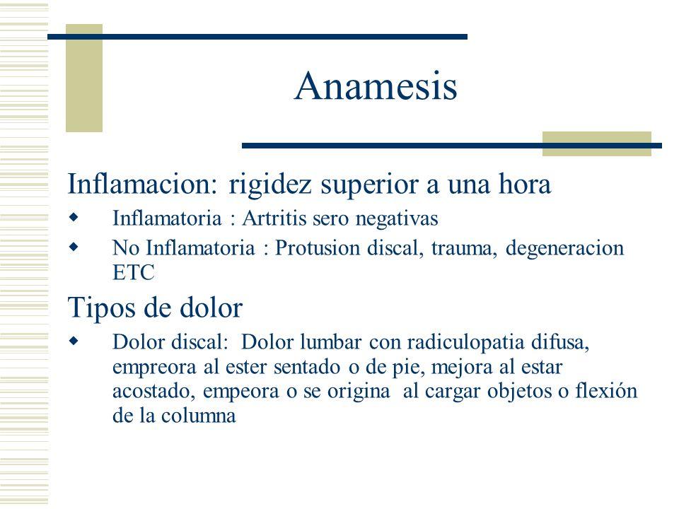 Anamesis Inflamacion: rigidez superior a una hora Inflamatoria : Artritis sero negativas No Inflamatoria : Protusion discal, trauma, degeneracion ETC