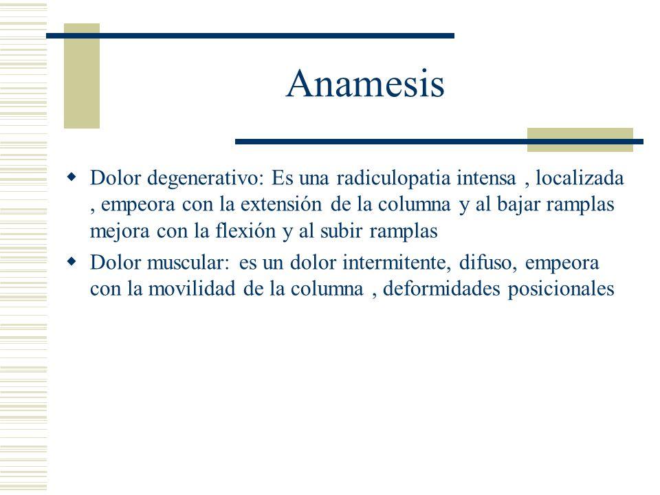 Anamesis Dolor degenerativo: Es una radiculopatia intensa, localizada, empeora con la extensión de la columna y al bajar ramplas mejora con la flexión