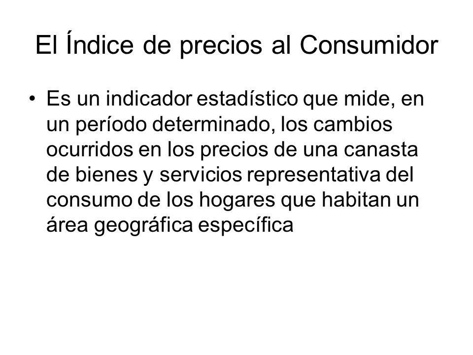 El Índice de precios al Consumidor Es un indicador estadístico que mide, en un período determinado, los cambios ocurridos en los precios de una canasta de bienes y servicios representativa del consumo de los hogares que habitan un área geográfica específica