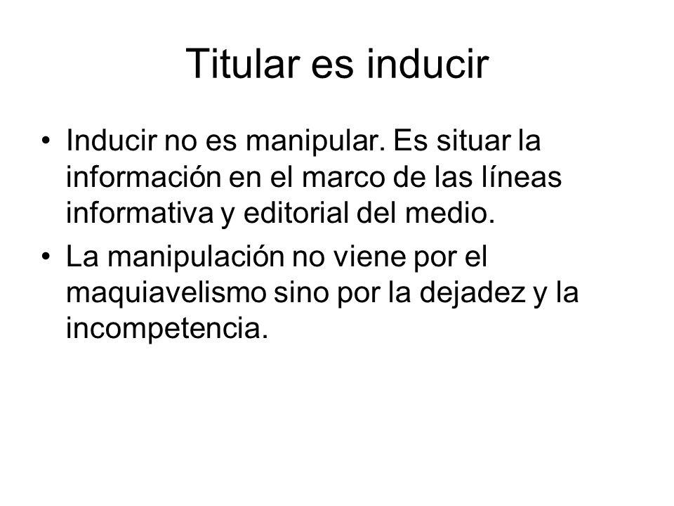 Titular es inducir Inducir no es manipular. Es situar la información en el marco de las líneas informativa y editorial del medio. La manipulación no v