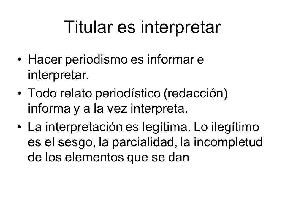 Titular es interpretar Hacer periodismo es informar e interpretar. Todo relato periodístico (redacción) informa y a la vez interpreta. La interpretaci