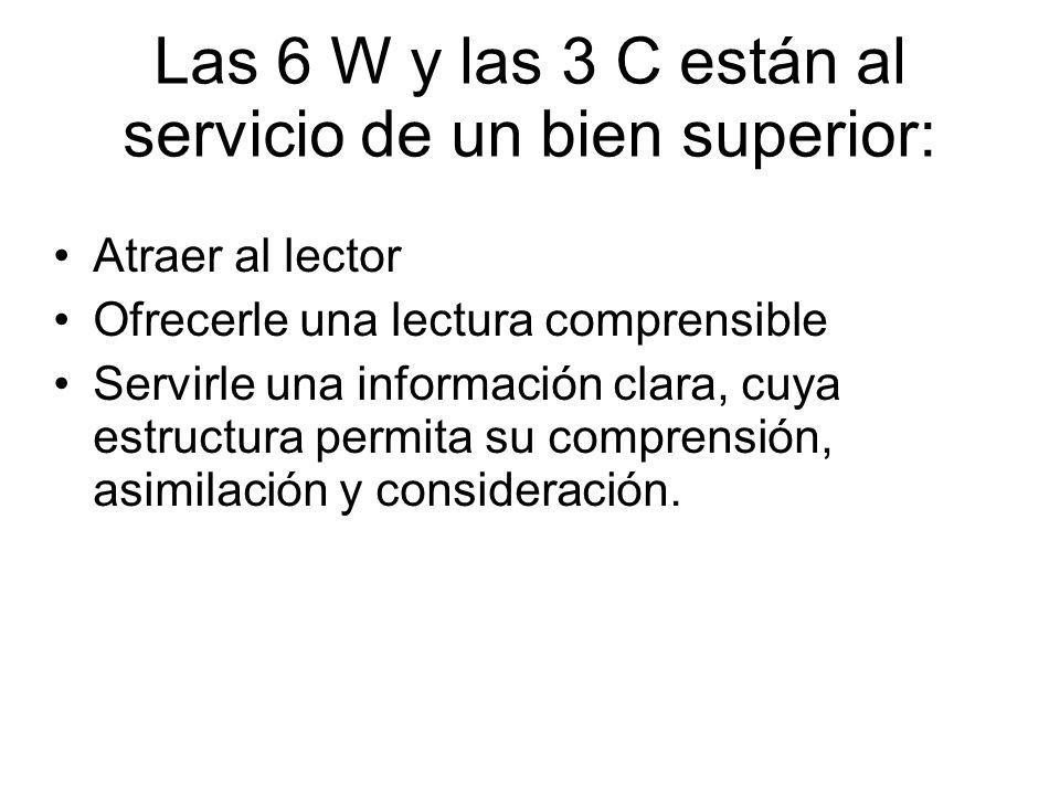 Las 6 W y las 3 C están al servicio de un bien superior: Atraer al lector Ofrecerle una lectura comprensible Servirle una información clara, cuya estr