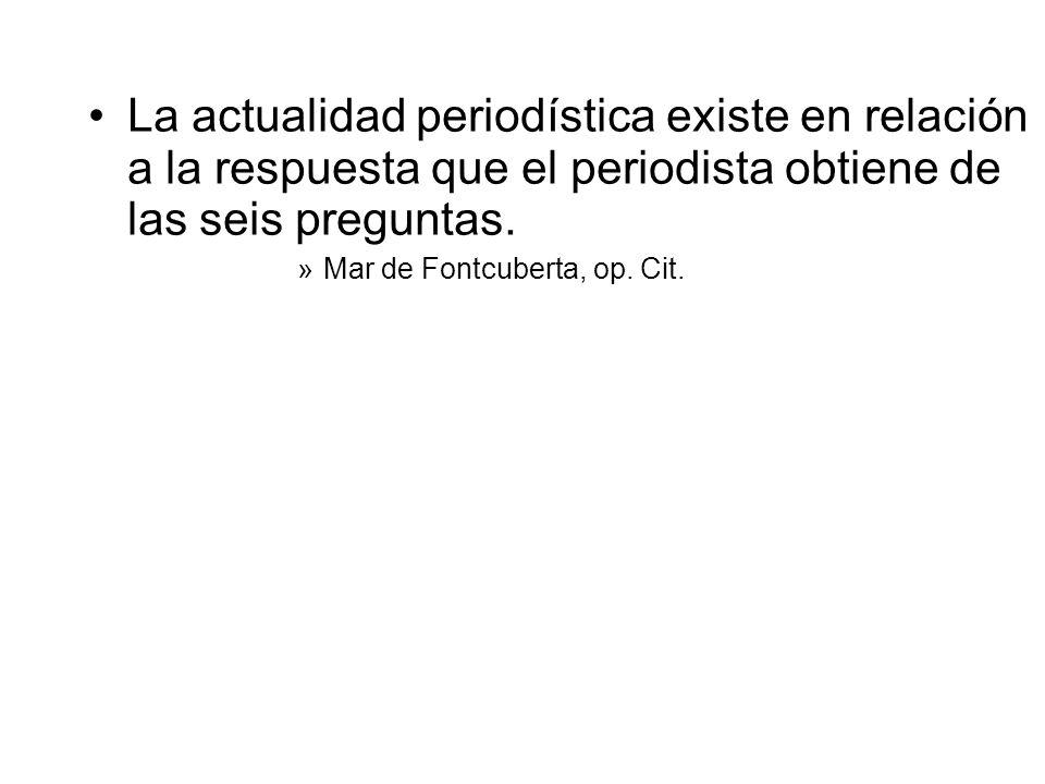 La actualidad periodística existe en relación a la respuesta que el periodista obtiene de las seis preguntas. »Mar de Fontcuberta, op. Cit.