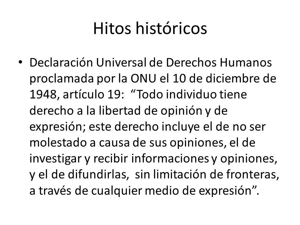 Hitos históricos Declaración Universal de Derechos Humanos proclamada por la ONU el 10 de diciembre de 1948, artículo 19: Todo individuo tiene derecho