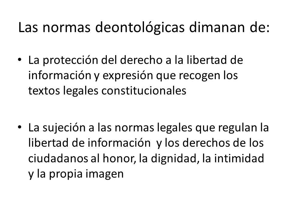 Las normas deontológicas dimanan de: La protección del derecho a la libertad de información y expresión que recogen los textos legales constitucionales La sujeción a las normas legales que regulan la libertad de información y los derechos de los ciudadanos al honor, la dignidad, la intimidad y la propia imagen